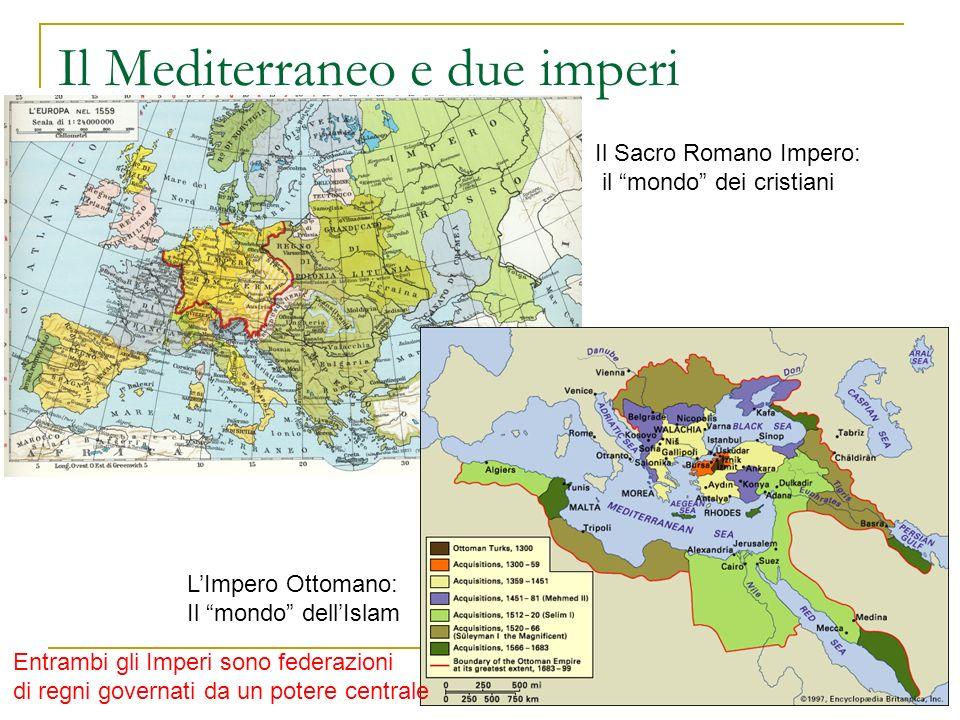 Il Mediterraneo e due imperi Il Sacro Romano Impero: il mondo dei cristiani LImpero Ottomano: Il mondo dellIslam Entrambi gli Imperi sono federazioni