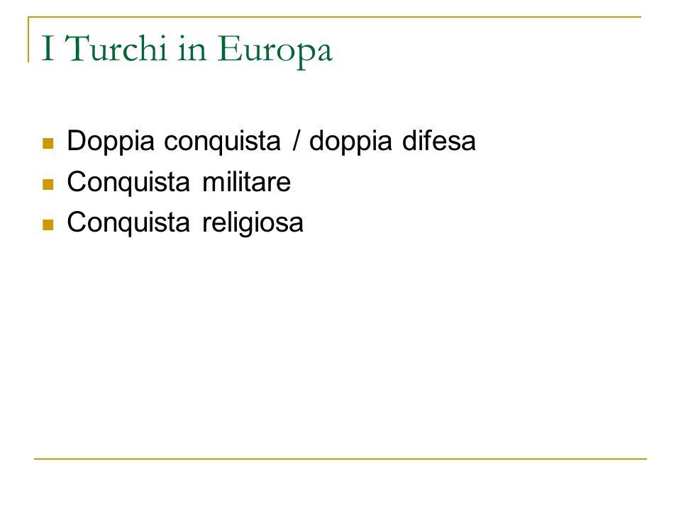 I Turchi in Europa Doppia conquista / doppia difesa Conquista militare Conquista religiosa