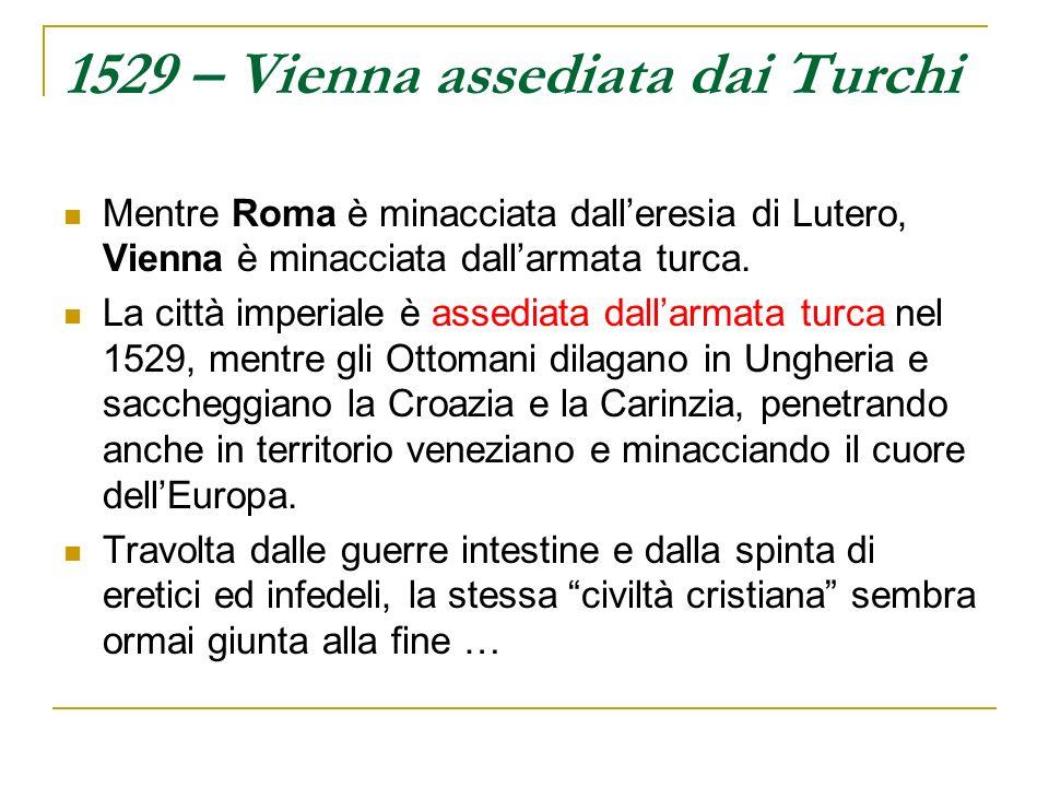 1529 – Vienna assediata dai Turchi Mentre Roma è minacciata dalleresia di Lutero, Vienna è minacciata dallarmata turca. La città imperiale è assediata