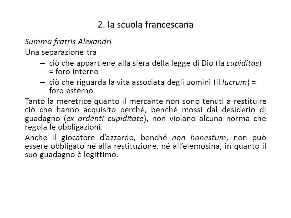 2. la scuola francescana Summa fratris Alexandri Una separazione tra – ciò che appartiene alla sfera della legge di Dio (la cupiditas) = foro interno