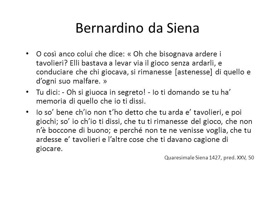 Bernardino da Siena O così anco colui che dice: « Oh che bisognava ardere i tavolieri? Elli bastava a levar via il gioco senza ardarli, e conduciare c