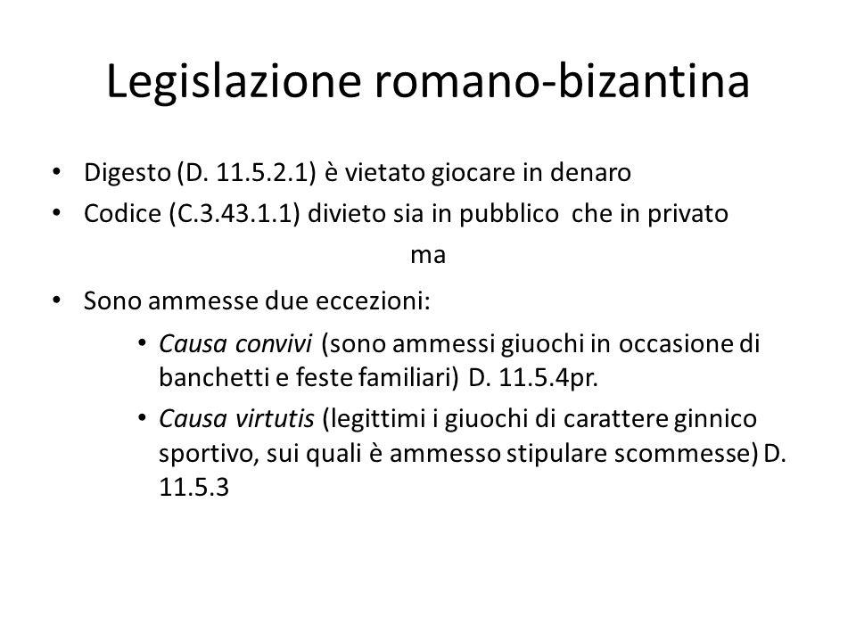 Legislazione romano-bizantina Digesto (D. 11.5.2.1) è vietato giocare in denaro Codice (C.3.43.1.1) divieto sia in pubblico che in privato ma Sono amm