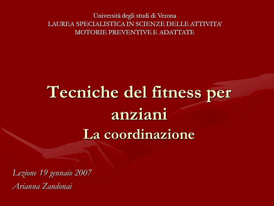 Tecniche del fitness per anziani La coordinazione Lezione 19 gennaio 2007 Arianna Zandonai Università degli studi di Verona LAUREA SPECIALISTICA IN SC