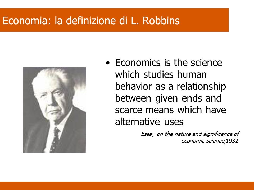 Economia: la definizione di L. Robbins Economics is the science which studies human behavior as a relationship between given ends and scarce means whi