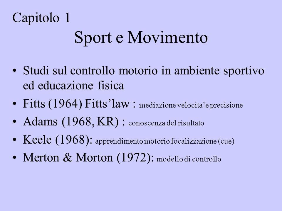 Sport e Movimento Studi sul controllo motorio in ambiente sportivo ed educazione fisica Fitts (1964) Fittslaw : mediazione velocitae precisione Adams (1968, KR) : conoscenza del risultato Keele (1968): apprendimento motorio focalizzazione (cue) Merton & Morton (1972): modello di controllo Capitolo 1