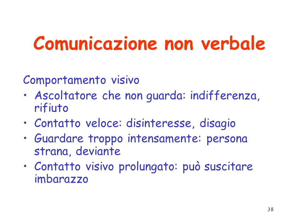38 Comunicazione non verbale Comportamento visivo Ascoltatore che non guarda: indifferenza, rifiuto Contatto veloce: disinteresse, disagio Guardare tr