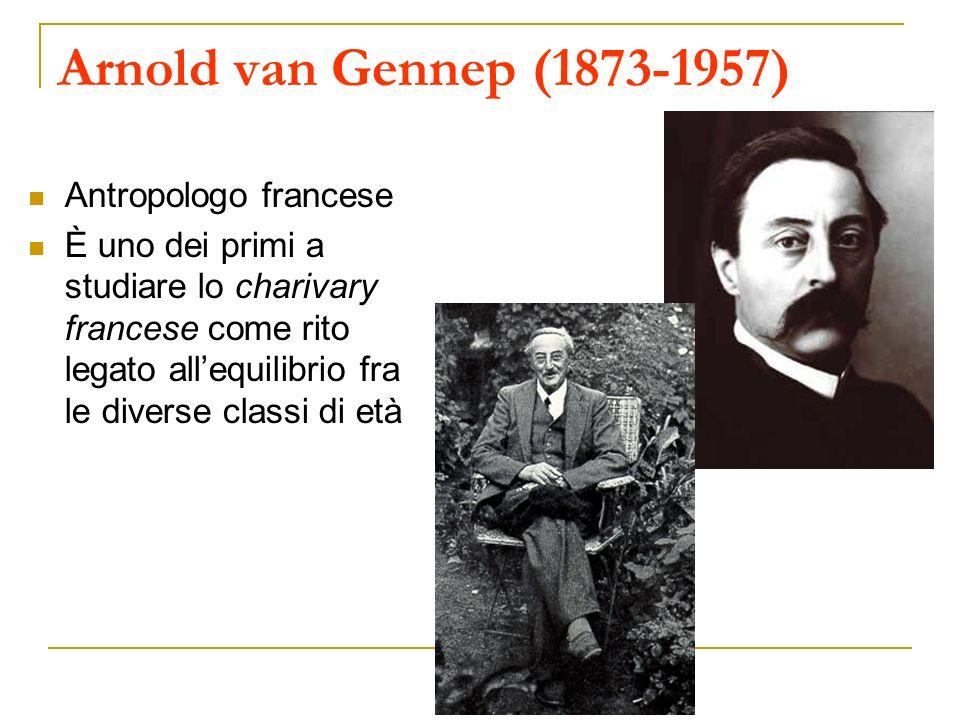 Arnold van Gennep (1873-1957) Antropologo francese È uno dei primi a studiare lo charivary francese come rito legato allequilibrio fra le diverse clas