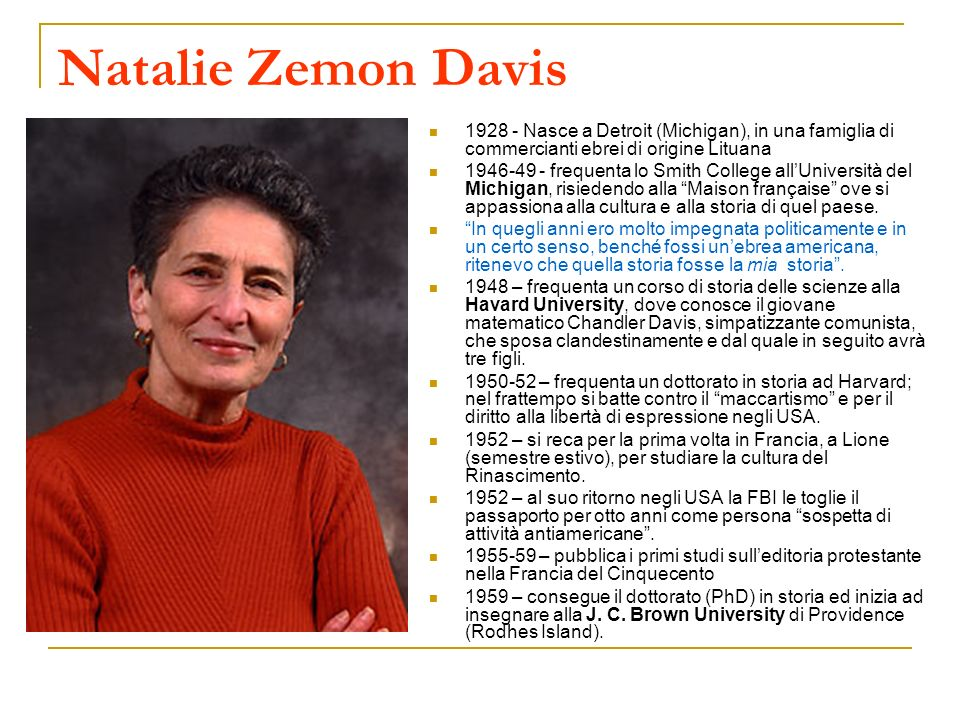 Natalie Zemon Davis 1928 - Nasce a Detroit (Michigan), in una famiglia di commercianti ebrei di origine Lituana 1946-49 - frequenta lo Smith College a