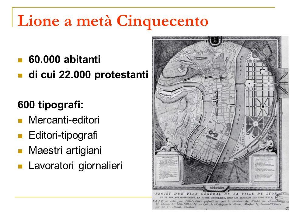 Lione a metà Cinquecento 60.000 abitanti di cui 22.000 protestanti 600 tipografi: Mercanti-editori Editori-tipografi Maestri artigiani Lavoratori gior