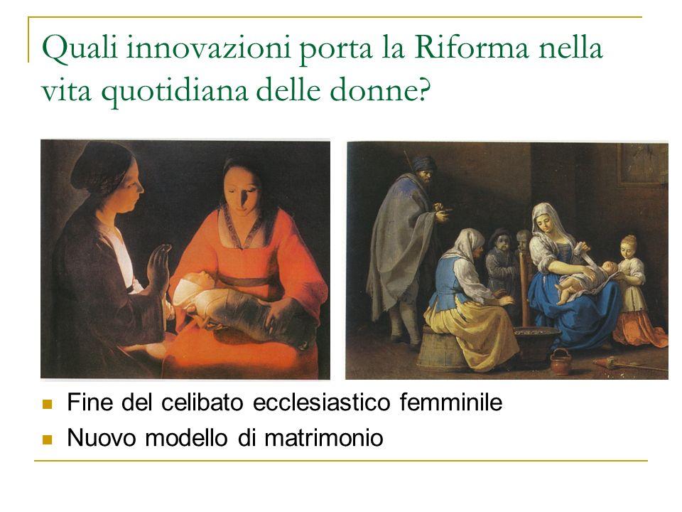 Quali innovazioni porta la Riforma nella vita quotidiana delle donne? Fine del celibato ecclesiastico femminile Nuovo modello di matrimonio