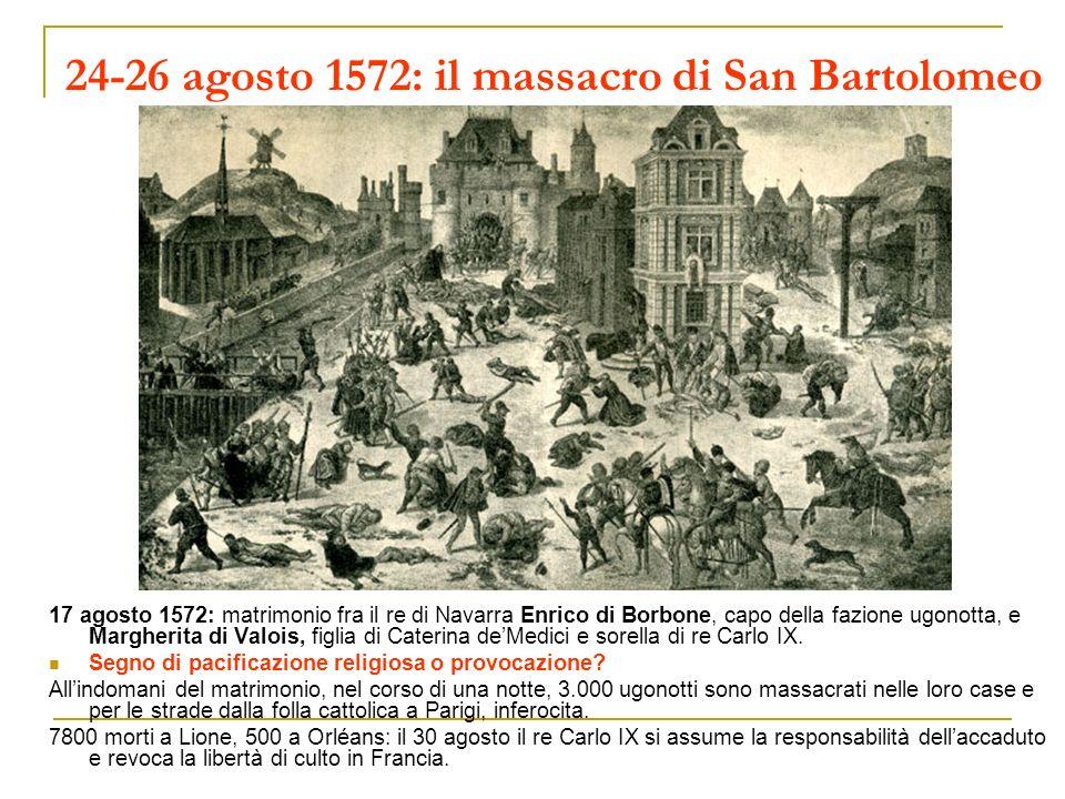 24-26 agosto 1572: il massacro di San Bartolomeo 17 agosto 1572: matrimonio fra il re di Navarra Enrico di Borbone, capo della fazione ugonotta, e Mar