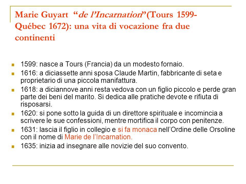 Marie Guyart de lIncarnation(Tours 1599- Québec 1672): una vita di vocazione fra due continenti 1599: nasce a Tours (Francia) da un modesto fornaio. 1