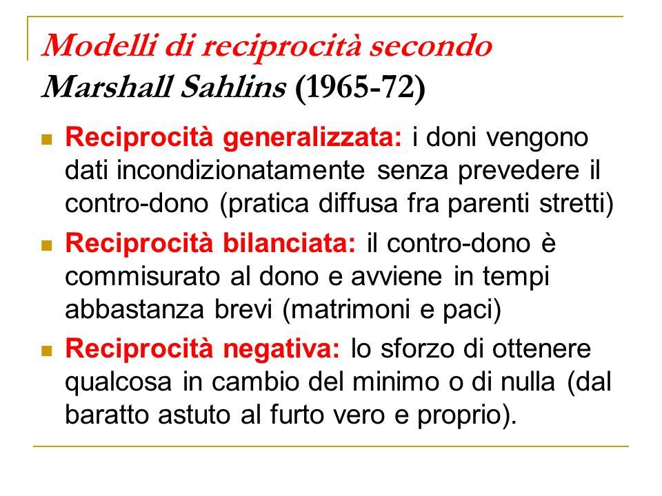 Modelli di reciprocità secondo Marshall Sahlins (1965-72) Reciprocità generalizzata: i doni vengono dati incondizionatamente senza prevedere il contro