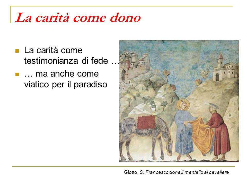La carità come dono La carità come testimonianza di fede … … ma anche come viatico per il paradiso Giotto, S. Francesco dona il mantello al cavaliere
