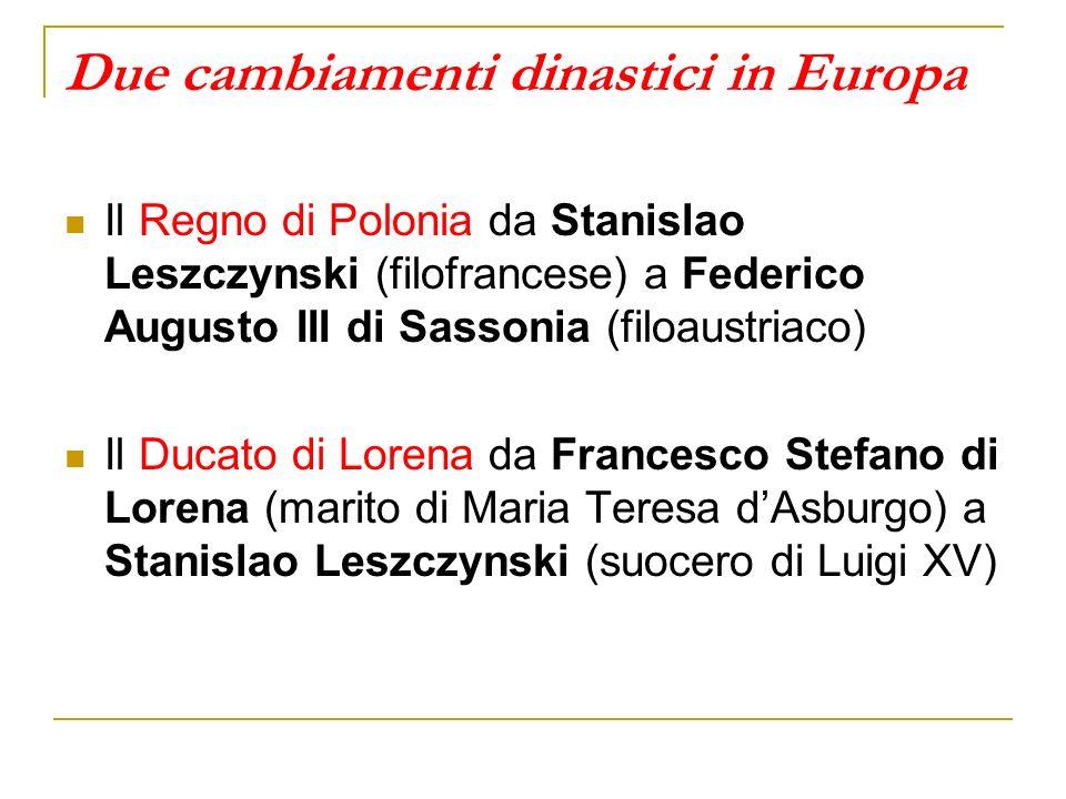 Due cambiamenti dinastici in Europa Il Regno di Polonia da Stanislao Leszczynski (filofrancese) a Federico Augusto III di Sassonia (filoaustriaco) Il