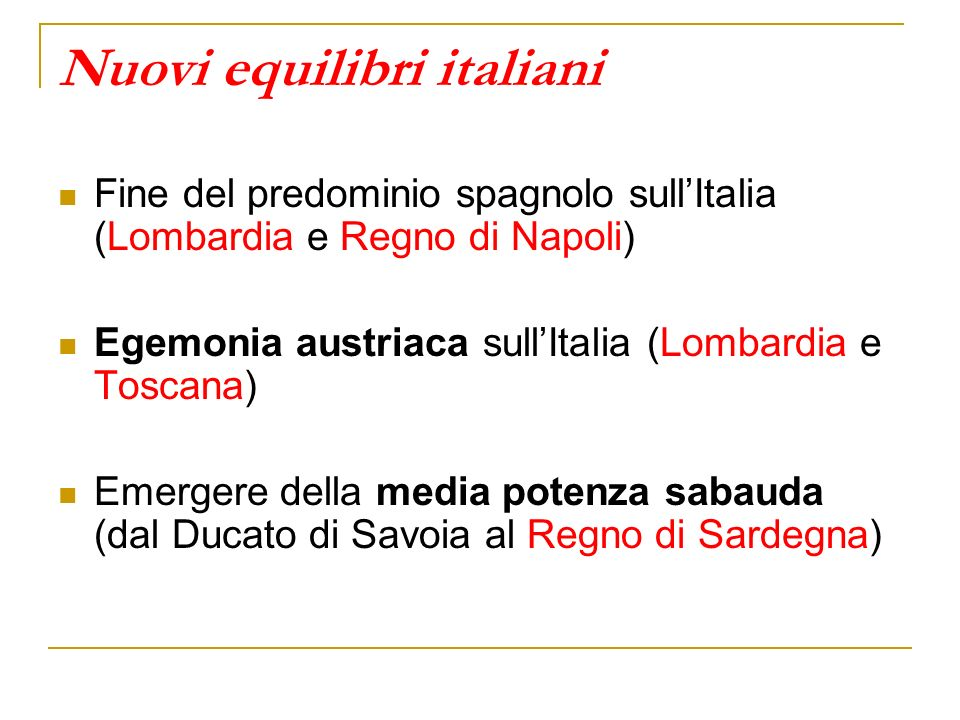 Nuovi equilibri italiani Fine del predominio spagnolo sullItalia (Lombardia e Regno di Napoli) Egemonia austriaca sullItalia (Lombardia e Toscana) Eme