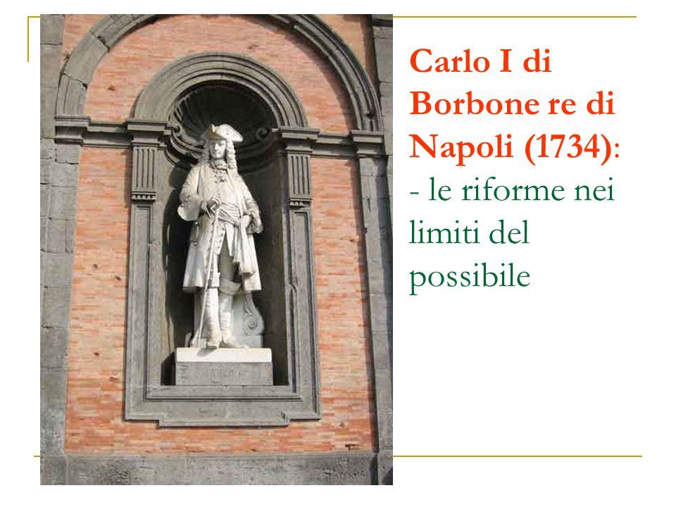 Carlo I di Borbone re di Napoli (1734): - le riforme nei limiti del possibile