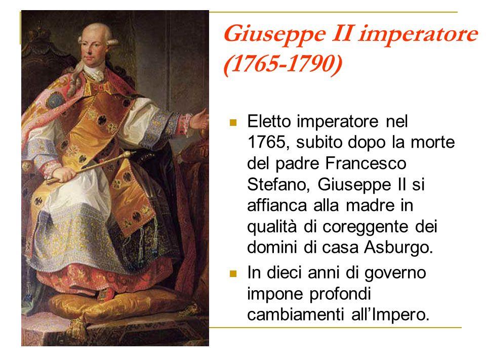 Giuseppe II imperatore (1765-1790) Eletto imperatore nel 1765, subito dopo la morte del padre Francesco Stefano, Giuseppe II si affianca alla madre in