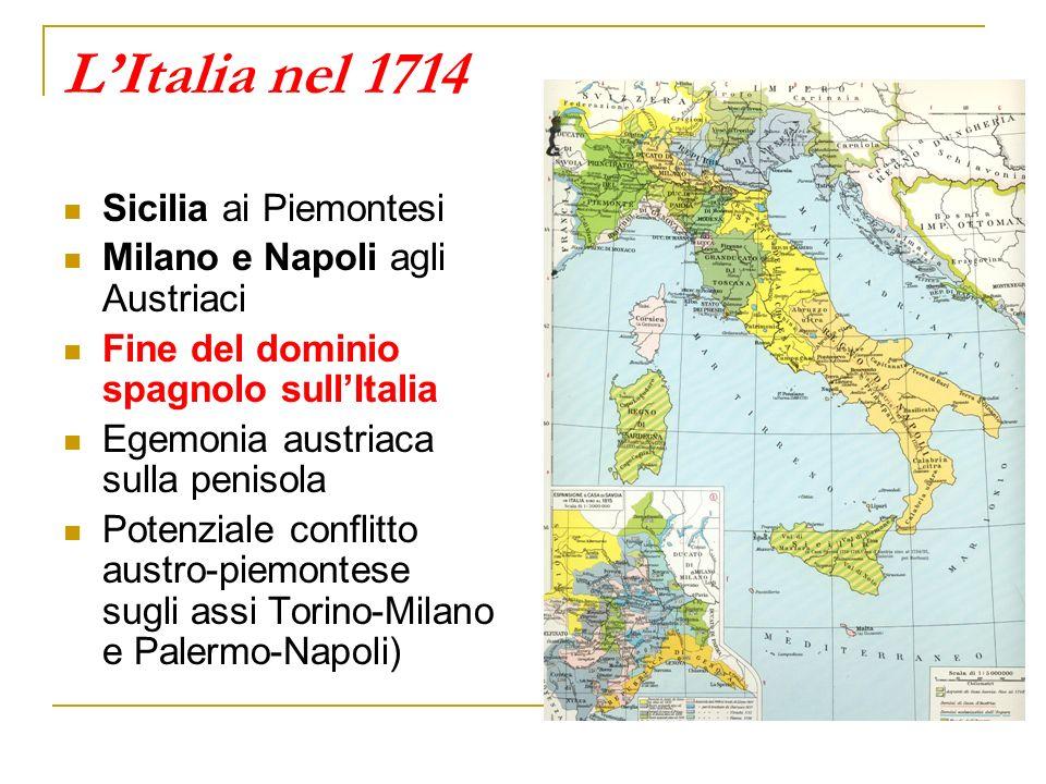 LItalia nel 1714 Sicilia ai Piemontesi Milano e Napoli agli Austriaci Fine del dominio spagnolo sullItalia Egemonia austriaca sulla penisola Potenzial