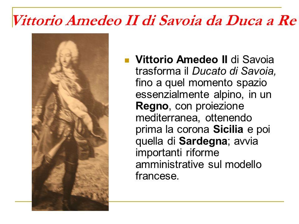Vittorio Amedeo II di Savoia da Duca a Re Vittorio Amedeo II di Savoia trasforma il Ducato di Savoia, fino a quel momento spazio essenzialmente alpino