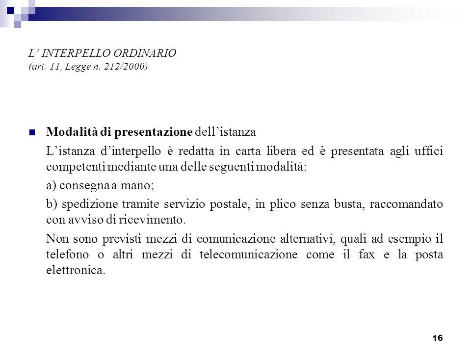 16 L INTERPELLO ORDINARIO (art. 11, Legge n. 212/2000) Modalità di presentazione dellistanza Listanza dinterpello è redatta in carta libera ed è prese