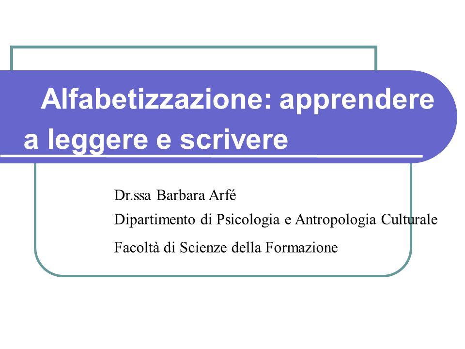 Dr.ssa Barbara Arfé Dipartimento di Psicologia e Antropologia Culturale Facoltà di Scienze della Formazione Alfabetizzazione: apprendere a leggere e scrivere