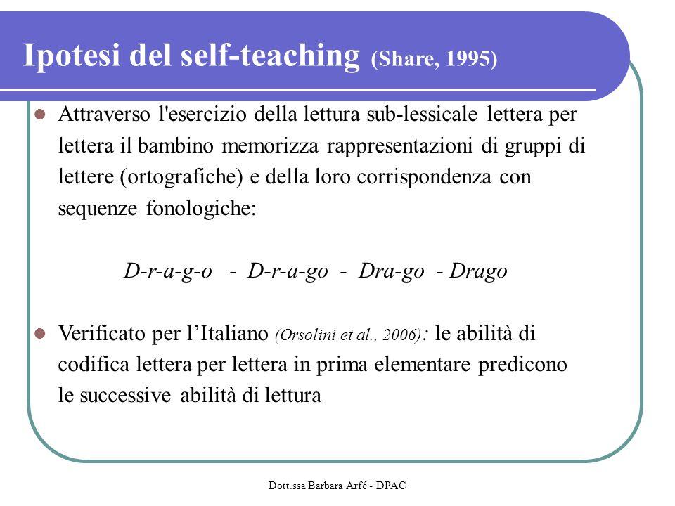 Ipotesi del self-teaching (Share, 1995) Attraverso l esercizio della lettura sub-lessicale lettera per lettera il bambino memorizza rappresentazioni di gruppi di lettere (ortografiche) e della loro corrispondenza con sequenze fonologiche: D-r-a-g-o - D-r-a-go - Dra-go - Drago Verificato per lItaliano (Orsolini et al., 2006) : le abilità di codifica lettera per lettera in prima elementare predicono le successive abilità di lettura Dott.ssa Barbara Arfé - DPAC