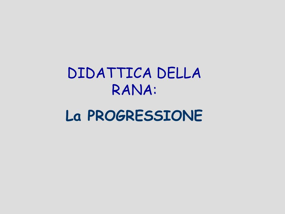 DIDATTICA DELLA RANA: La PROGRESSIONE