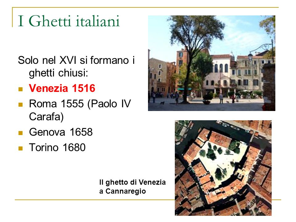 I Ghetti italiani Solo nel XVI si formano i ghetti chiusi: Venezia 1516 Roma 1555 (Paolo IV Carafa) Genova 1658 Torino 1680 Il ghetto di Venezia a Can