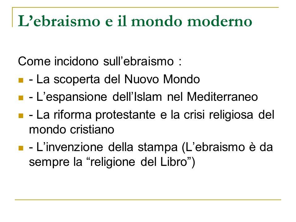 Lebraismo e il mondo moderno Come incidono sullebraismo : - La scoperta del Nuovo Mondo - Lespansione dellIslam nel Mediterraneo - La riforma protesta
