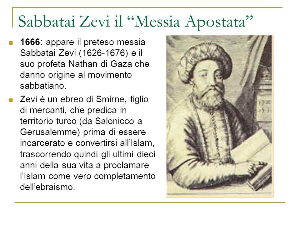 Sabbatai Zevi il Messia Apostata 1666: appare il preteso messia Sabbatai Zevi (1626-1676) e il suo profeta Nathan di Gaza che danno origine al movimen