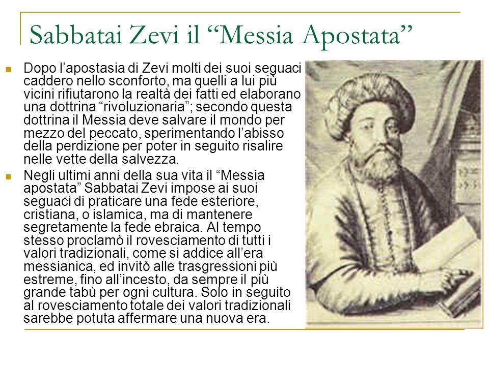 Sabbatai Zevi il Messia Apostata Dopo lapostasia di Zevi molti dei suoi seguaci caddero nello sconforto, ma quelli a lui più vicini rifiutarono la rea