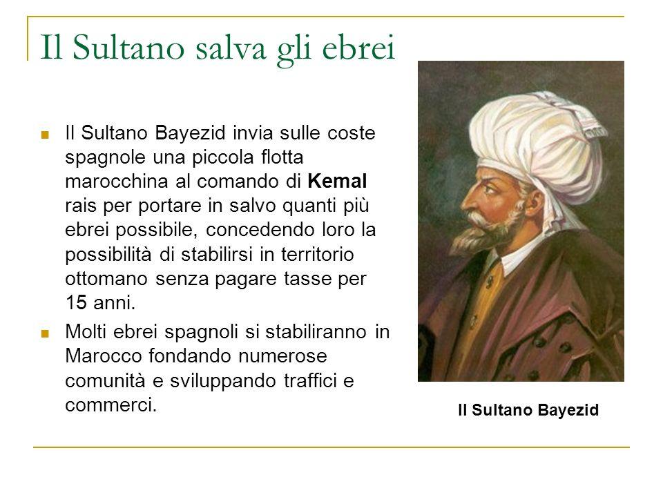 Il Sultano salva gli ebrei Il Sultano Bayezid invia sulle coste spagnole una piccola flotta marocchina al comando di Kemal rais per portare in salvo q