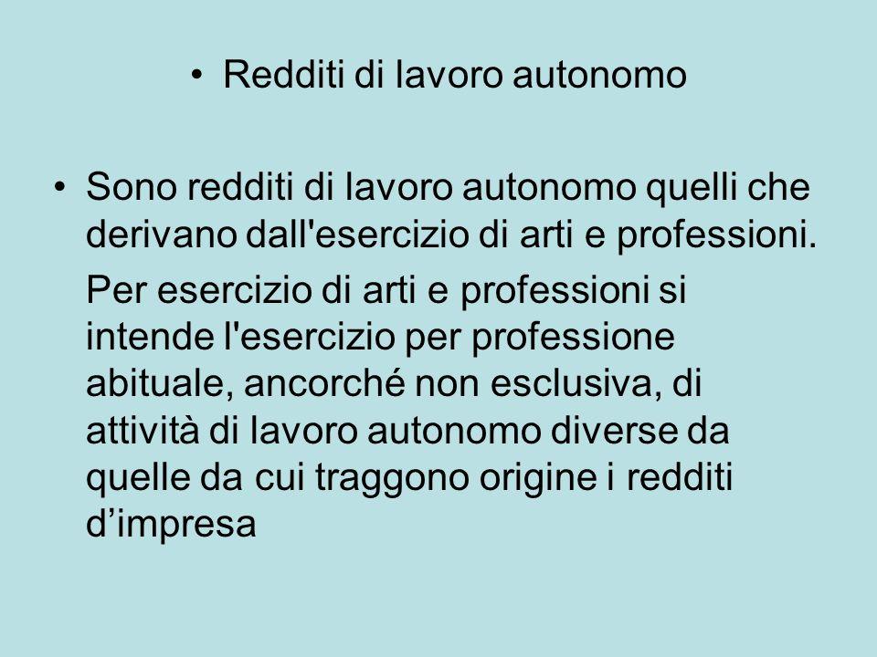 Redditi di lavoro autonomo Sono redditi di lavoro autonomo quelli che derivano dall'esercizio di arti e professioni. Per esercizio di arti e professio