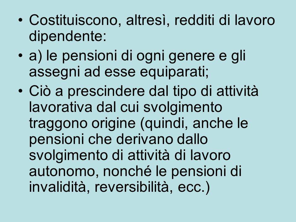Costituiscono, altresì, redditi di lavoro dipendente: a) le pensioni di ogni genere e gli assegni ad esse equiparati; Ciò a prescindere dal tipo di at