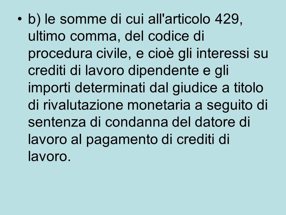 b) le somme di cui all'articolo 429, ultimo comma, del codice di procedura civile, e cioè gli interessi su crediti di lavoro dipendente e gli importi