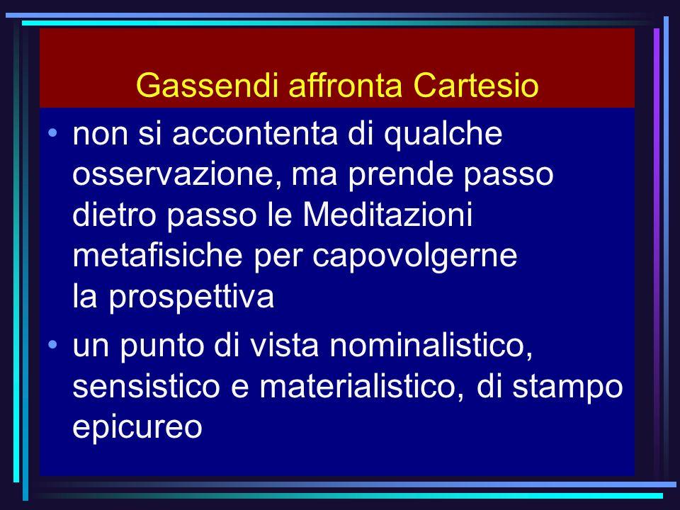 Gassendi affronta Cartesio non si accontenta di qualche osservazione, ma prende passo dietro passo le Meditazioni metafisiche per capovolgerne la pros