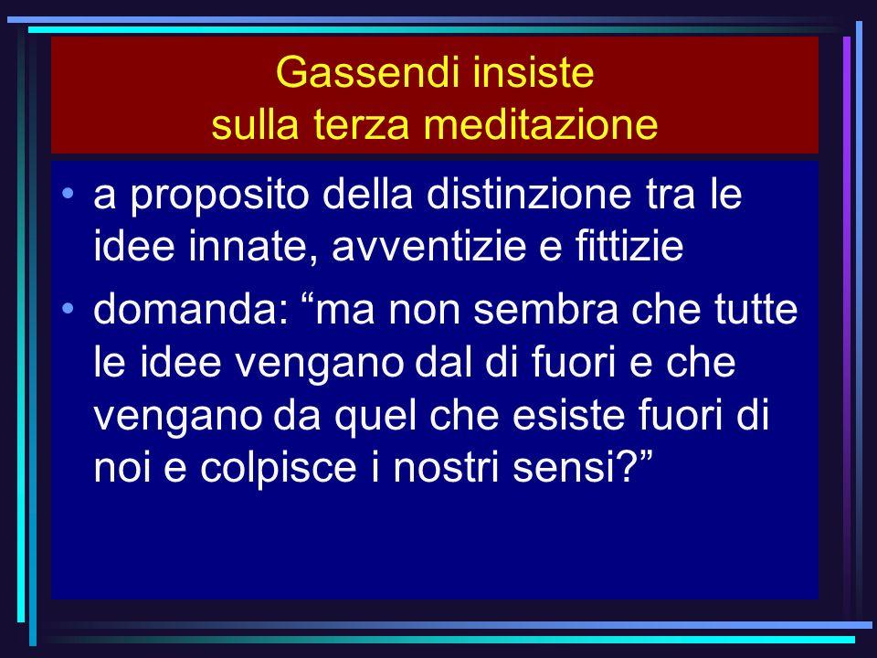 Gassendi insiste sulla terza meditazione a proposito della distinzione tra le idee innate, avventizie e fittizie domanda: ma non sembra che tutte le i