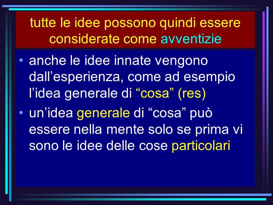 tutte le idee possono quindi essere considerate come avventizie anche le idee innate vengono dallesperienza, come ad esempio lidea generale di cosa (r