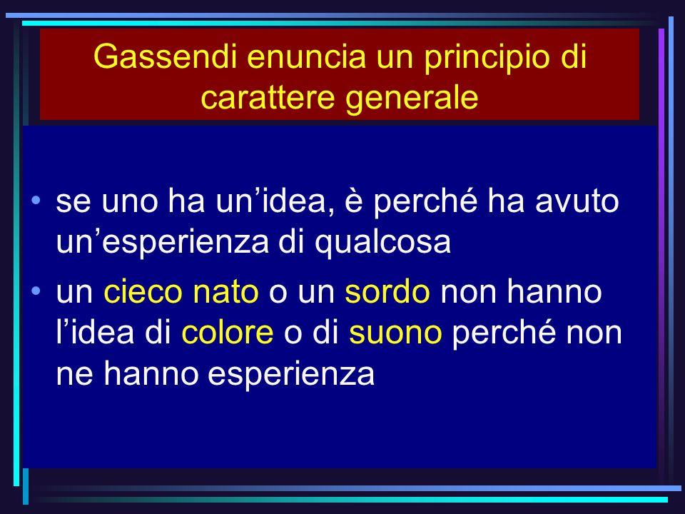 Gassendi enuncia un principio di carattere generale se uno ha unidea, è perché ha avuto unesperienza di qualcosa un cieco nato o un sordo non hanno li