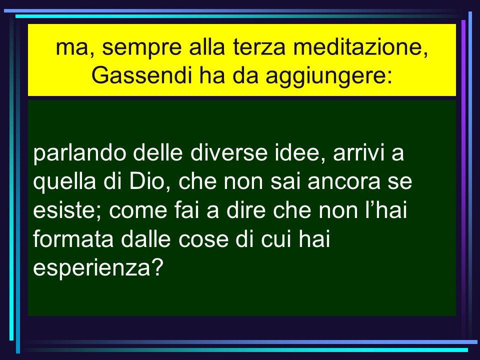 ma, sempre alla terza meditazione, Gassendi ha da aggiungere: parlando delle diverse idee, arrivi a quella di Dio, che non sai ancora se esiste; come