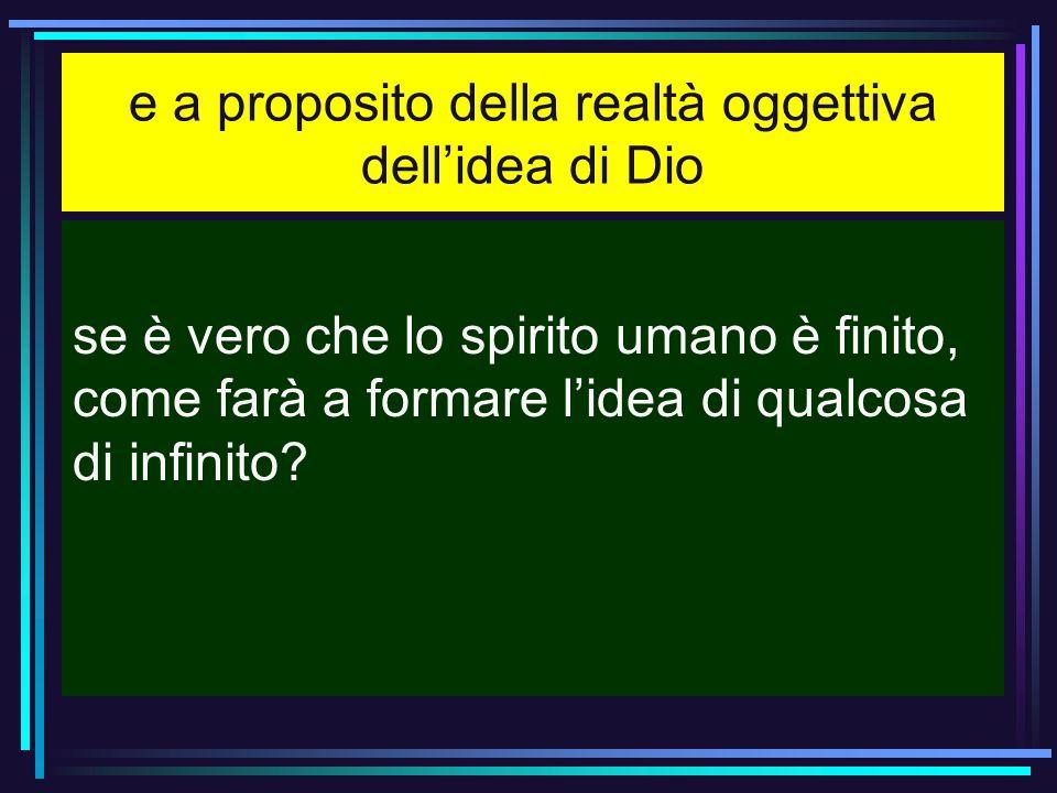 e a proposito della realtà oggettiva dellidea di Dio se è vero che lo spirito umano è finito, come farà a formare lidea di qualcosa di infinito?