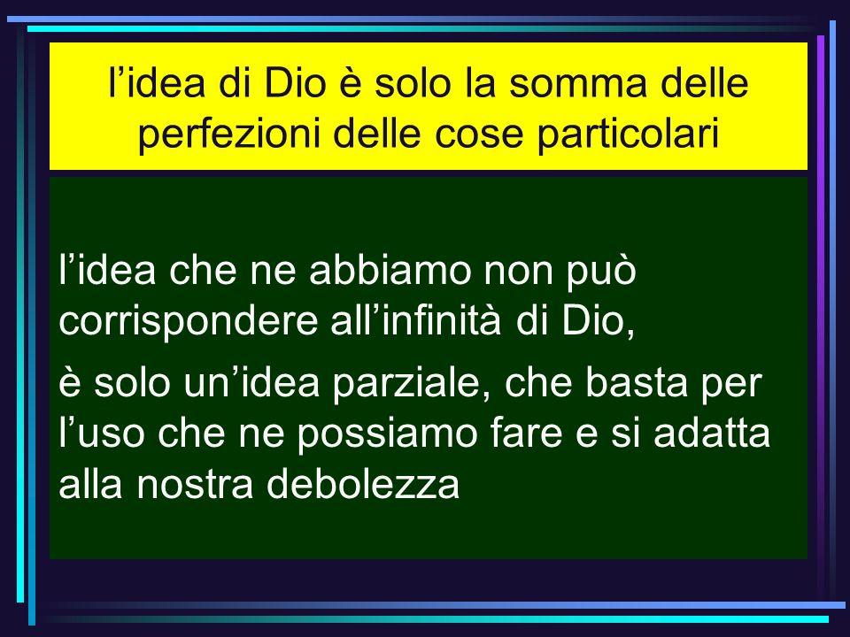lidea di Dio è solo la somma delle perfezioni delle cose particolari lidea che ne abbiamo non può corrispondere allinfinità di Dio, è solo unidea parz