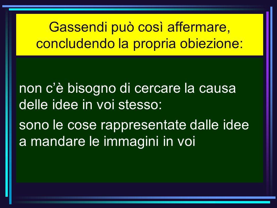 Gassendi può così affermare, concludendo la propria obiezione: non cè bisogno di cercare la causa delle idee in voi stesso: sono le cose rappresentate