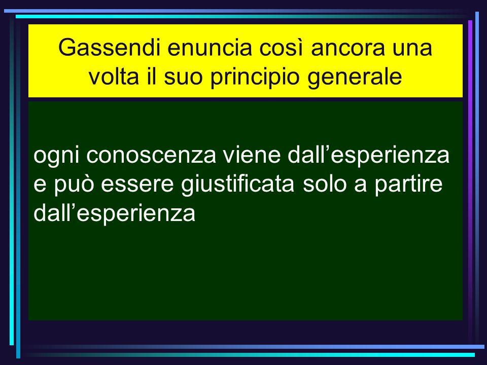 Gassendi enuncia così ancora una volta il suo principio generale ogni conoscenza viene dallesperienza e può essere giustificata solo a partire dallesp