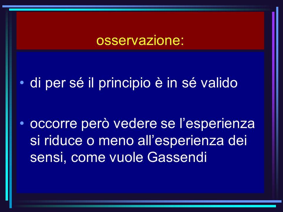 osservazione: di per sé il principio è in sé valido occorre però vedere se lesperienza si riduce o meno allesperienza dei sensi, come vuole Gassendi