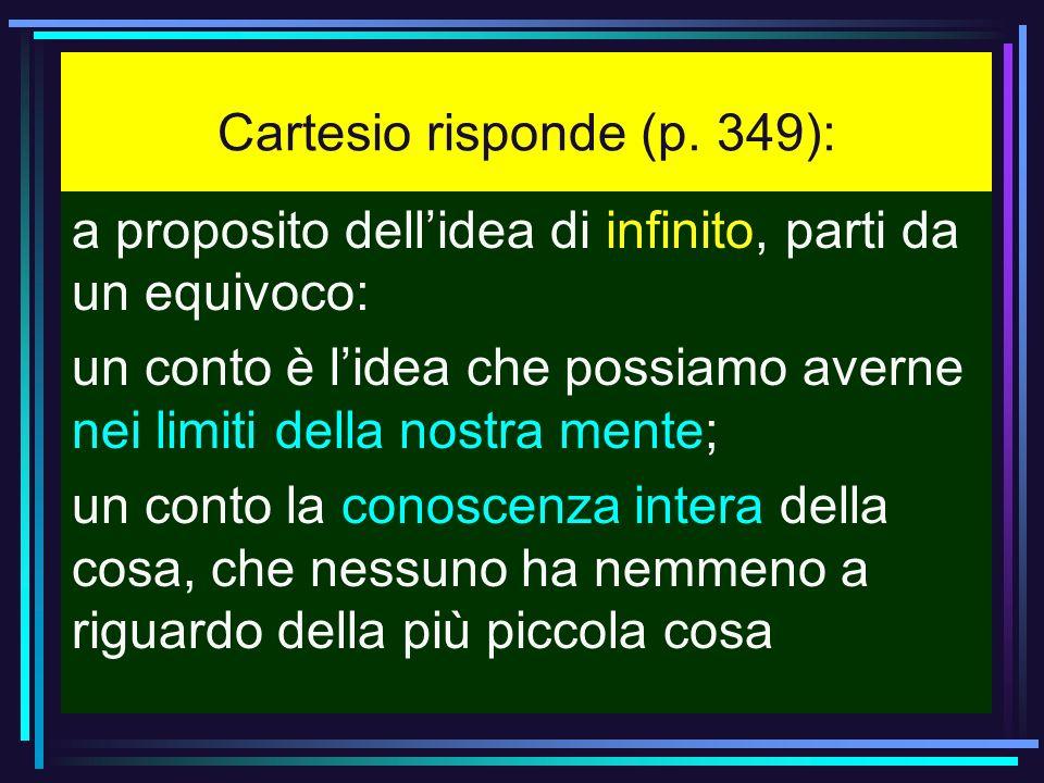 Cartesio risponde (p. 349): a proposito dellidea di infinito, parti da un equivoco: un conto è lidea che possiamo averne nei limiti della nostra mente