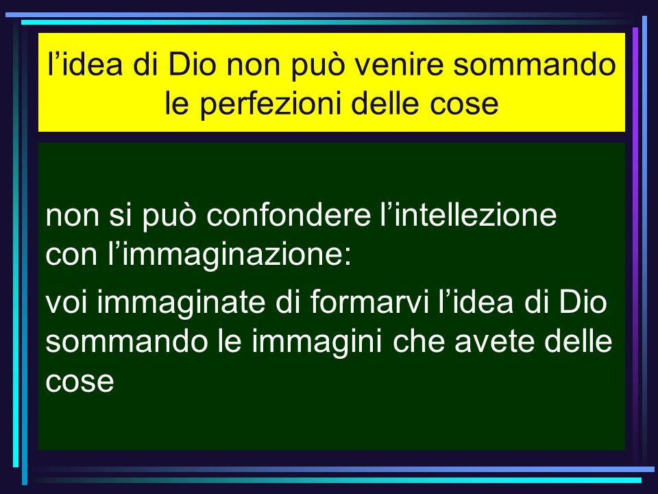 lidea di Dio non può venire sommando le perfezioni delle cose non si può confondere lintellezione con limmaginazione: voi immaginate di formarvi lidea