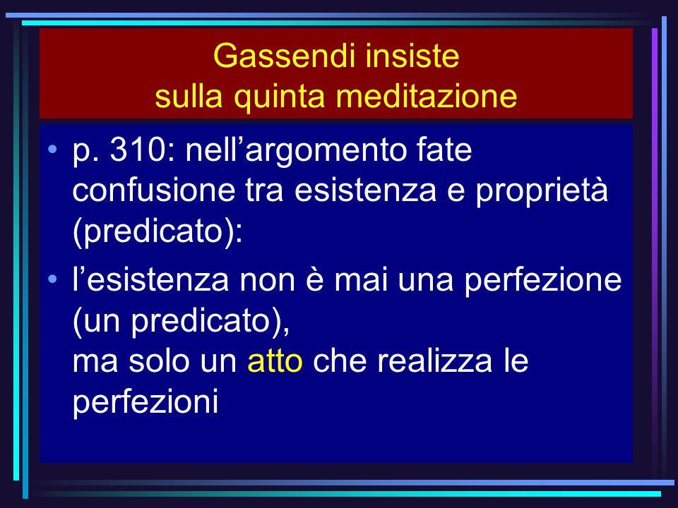 Gassendi insiste sulla quinta meditazione p. 310: nellargomento fate confusione tra esistenza e proprietà (predicato): lesistenza non è mai una perfez