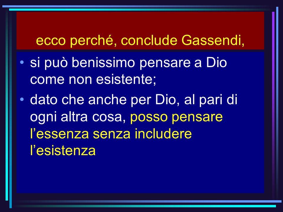 ecco perché, conclude Gassendi, si può benissimo pensare a Dio come non esistente; dato che anche per Dio, al pari di ogni altra cosa, posso pensare l